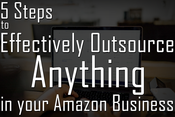 5 Steps to Effectively Outsource Anything in your Amazon Business